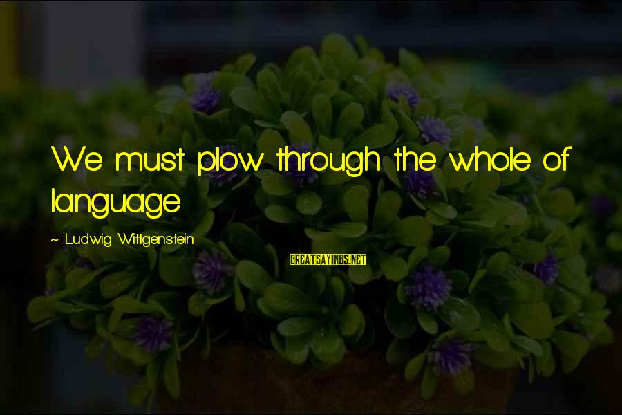 Why Did You Chose Her Sayings By Ludwig Wittgenstein: We must plow through the whole of language.