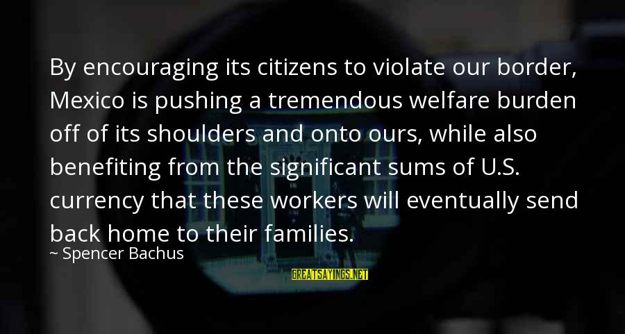 Why Did You Chose Her Sayings By Spencer Bachus: By encouraging its citizens to violate our border, Mexico is pushing a tremendous welfare burden