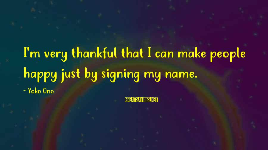 Why Did You Chose Her Sayings By Yoko Ono: I'm very thankful that I can make people happy just by signing my name.