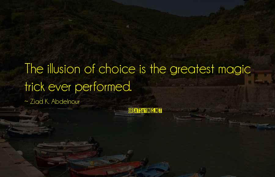 Why Did You Chose Her Sayings By Ziad K. Abdelnour: The illusion of choice is the greatest magic trick ever performed.