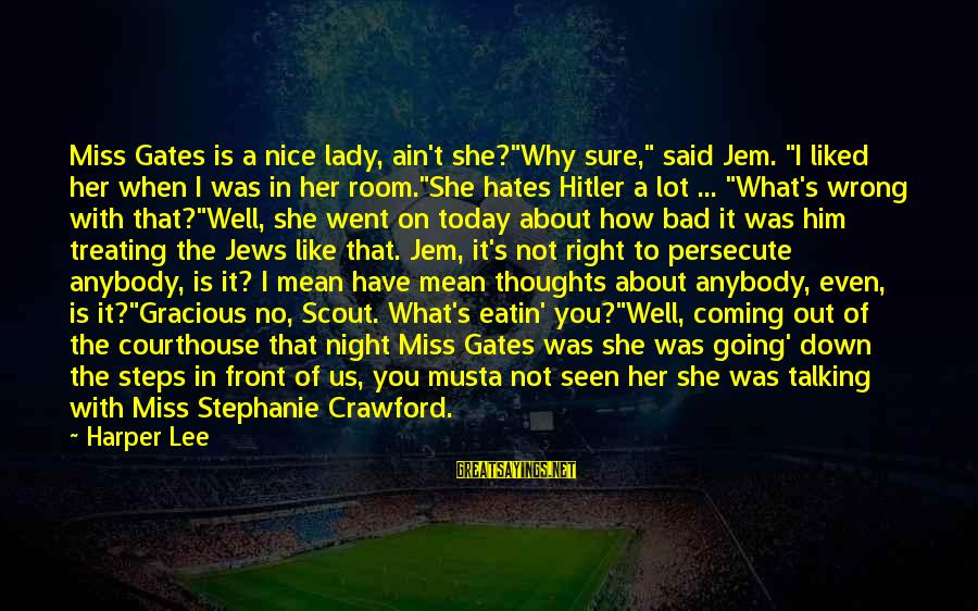 "Why Do I Even Like Him Sayings By Harper Lee: Miss Gates is a nice lady, ain't she?""Why sure,"" said Jem. ""I liked her when"