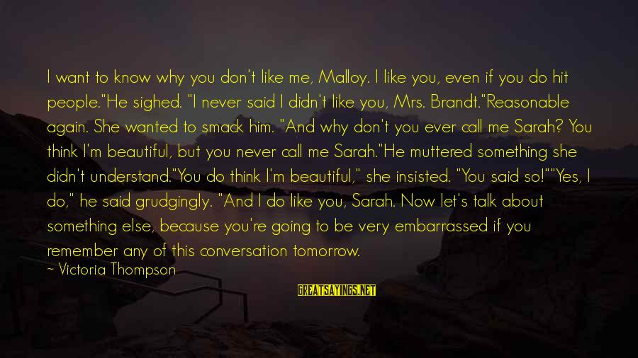 Why Do I Even Like Him Sayings By Victoria Thompson: I want to know why you don't like me, Malloy. I like you, even if
