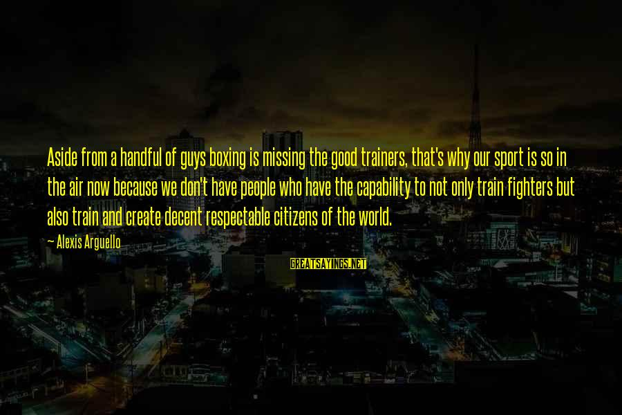 Why Sports Are Good Sayings By Alexis Arguello: Aside from a handful of guys boxing is missing the good trainers, that's why our