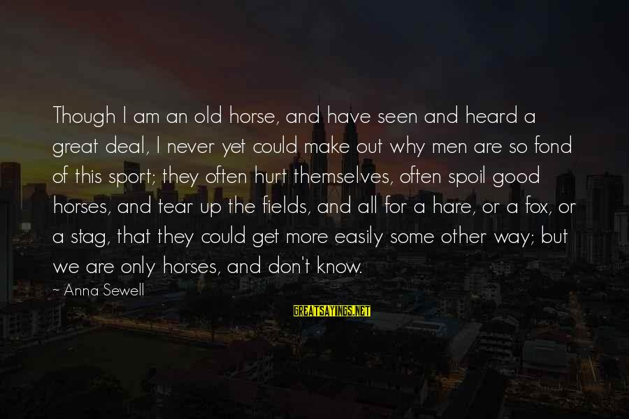 Why Sports Are Good Sayings By Anna Sewell: Though I am an old horse, and have seen and heard a great deal, I