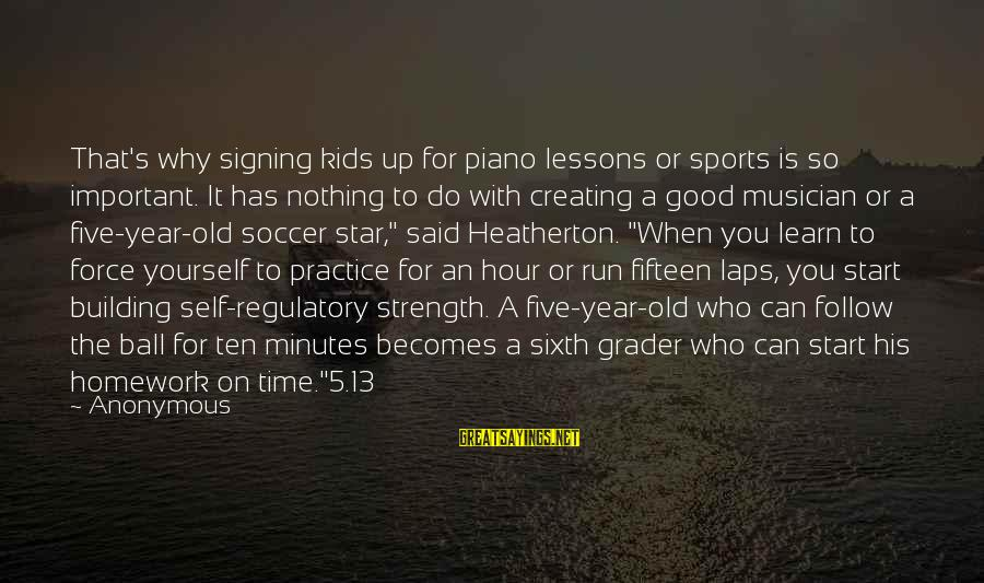 Why Sports Are Good Sayings By Anonymous: That's why signing kids up for piano lessons or sports is so important. It has