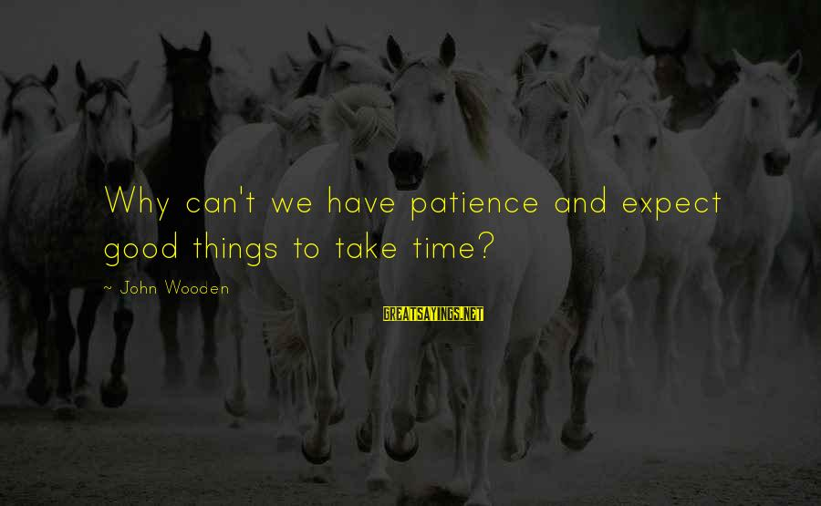 Why Sports Are Good Sayings By John Wooden: Why can't we have patience and expect good things to take time?