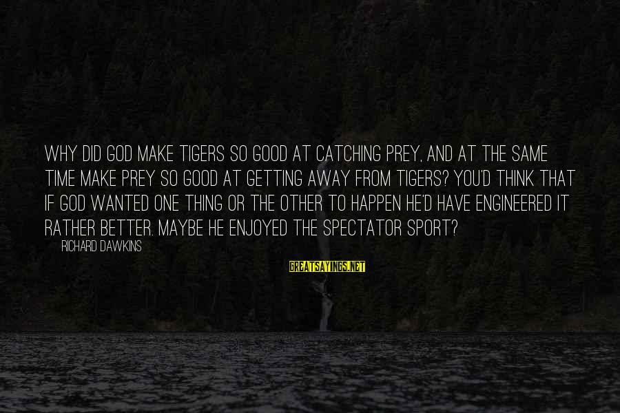 Why Sports Are Good Sayings By Richard Dawkins: Why did God make tigers so good at catching prey, and at the same time