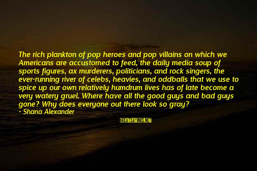 Why Sports Are Good Sayings By Shana Alexander: The rich plankton of pop heroes and pop villains on which we Americans are accustomed