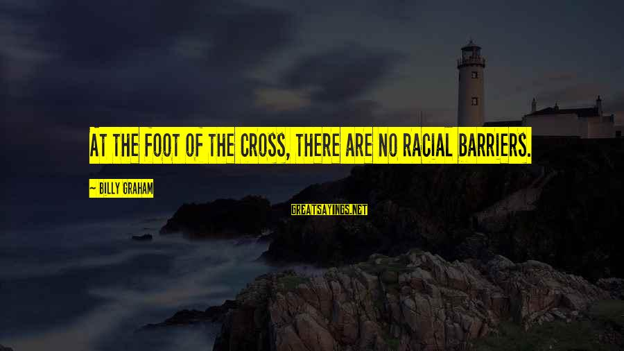 Why You Should Apologize Sayings By Billy Graham: At the foot of the cross, there are no racial barriers.