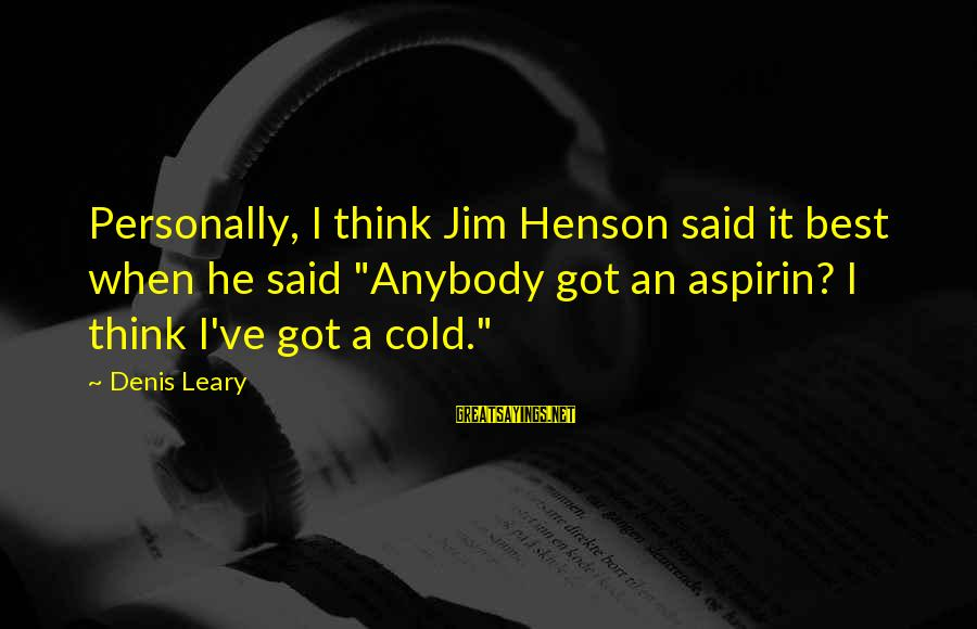 "Why You Should Apologize Sayings By Denis Leary: Personally, I think Jim Henson said it best when he said ""Anybody got an aspirin?"