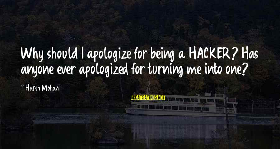 Why You Should Apologize Sayings By Harsh Mohan: Why should I apologize for being a HACKER? Has anyone ever apologized for turning me