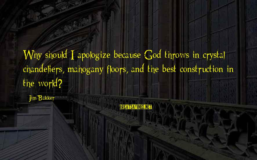 Why You Should Apologize Sayings By Jim Bakker: Why should I apologize because God throws in crystal chandeliers, mahogany floors, and the best