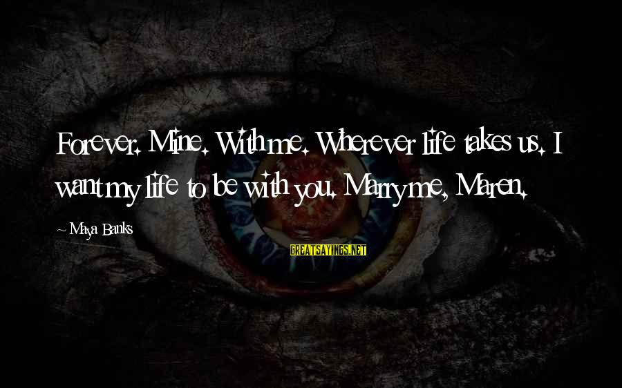 Why You Should Apologize Sayings By Maya Banks: Forever. Mine. With me. Wherever life takes us. I want my life to be with