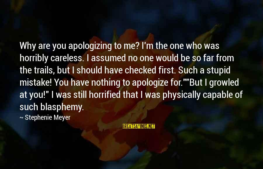 Why You Should Apologize Sayings By Stephenie Meyer: Why are you apologizing to me? I'm the one who was horribly careless. I assumed