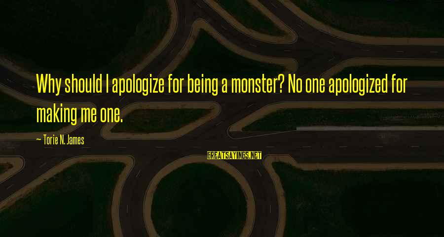 Why You Should Apologize Sayings By Torie N. James: Why should I apologize for being a monster? No one apologized for making me one.