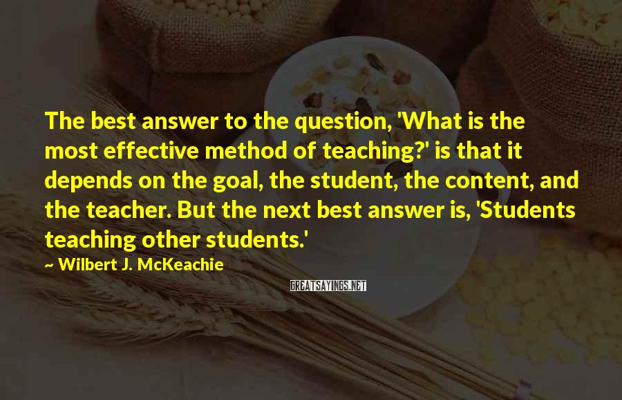 Wilbert J. McKeachie Sayings: The best answer to the question, 'What is the most effective method of teaching?' is