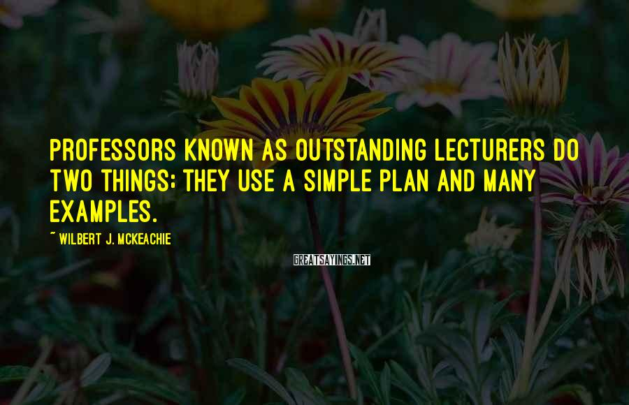 Wilbert J. McKeachie Sayings: Professors known as outstanding lecturers do two things; they use a simple plan and many