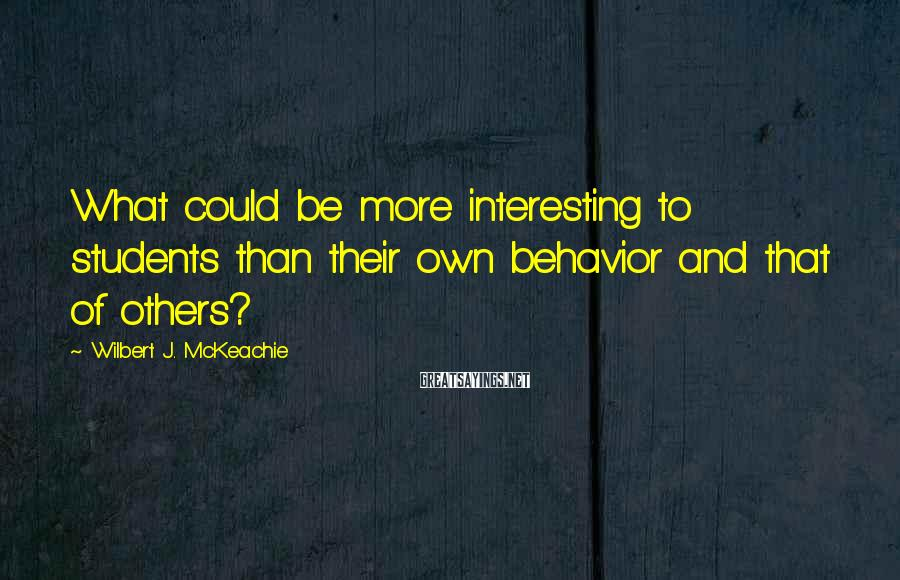 Wilbert J. McKeachie Sayings: What could be more interesting to students than their own behavior and that of others?