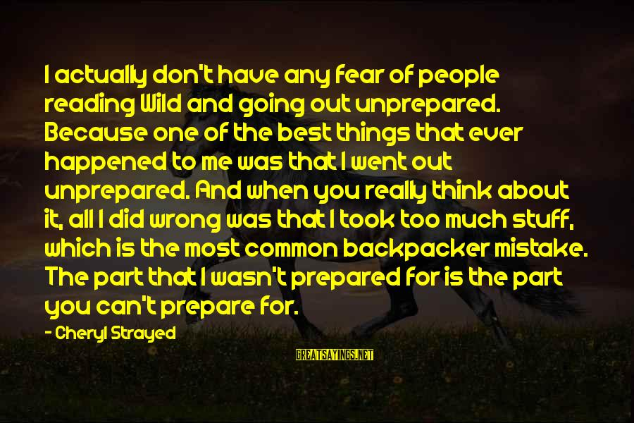 Wild By Cheryl Sayings By Cheryl Strayed: I actually don't have any fear of people reading Wild and going out unprepared. Because