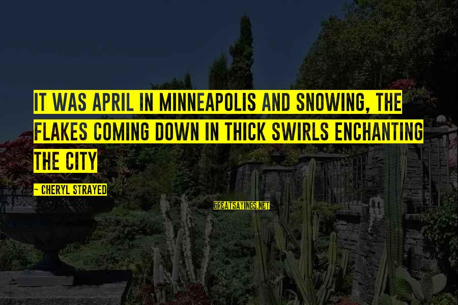 Wild By Cheryl Sayings By Cheryl Strayed: It was April in Minneapolis and snowing, the flakes coming down in thick swirls enchanting