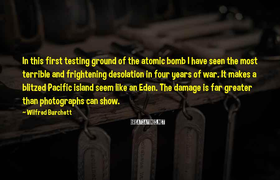 Wilfred Burchett Sayings: In this first testing ground of the atomic bomb I have seen the most terrible