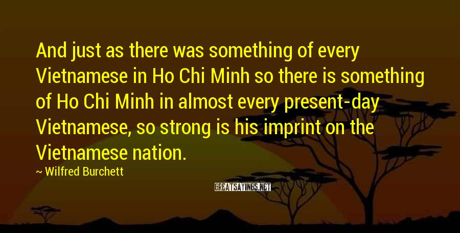 Wilfred Burchett Sayings: And just as there was something of every Vietnamese in Ho Chi Minh so there