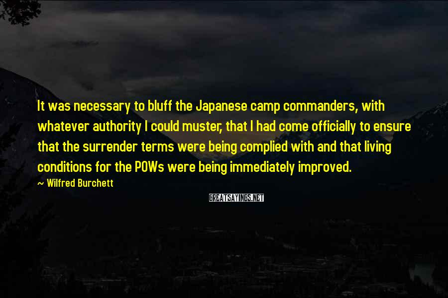 Wilfred Burchett Sayings: It was necessary to bluff the Japanese camp commanders, with whatever authority I could muster,