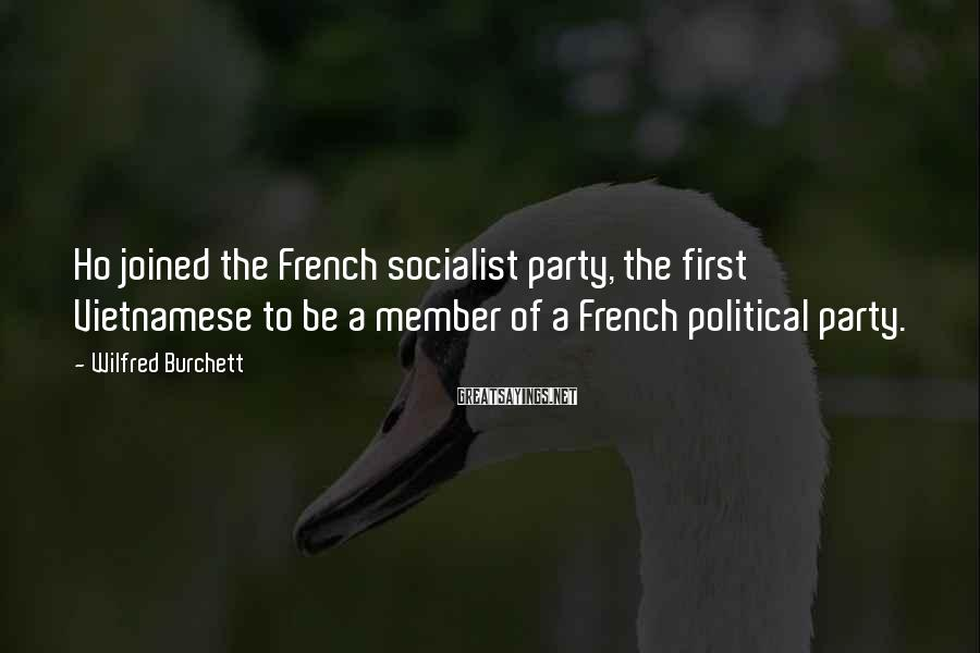 Wilfred Burchett Sayings: Ho joined the French socialist party, the first Vietnamese to be a member of a