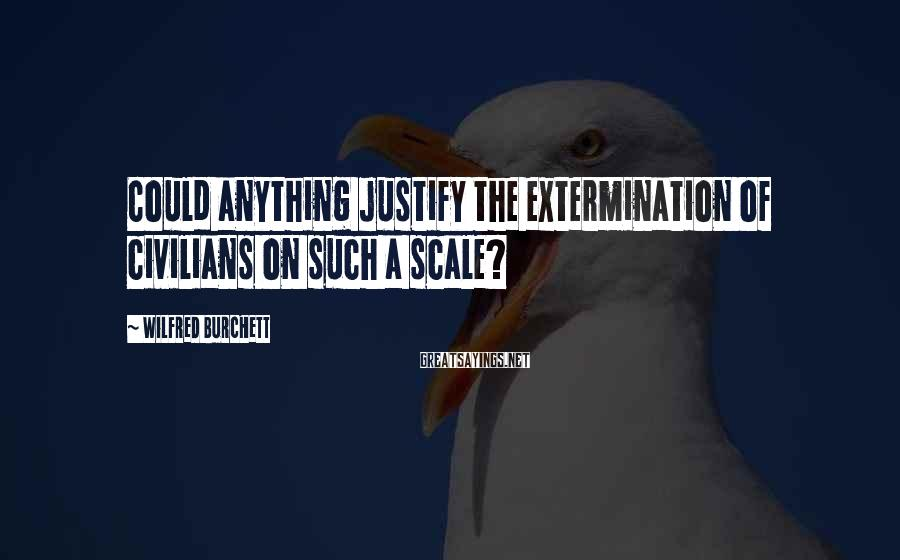 Wilfred Burchett Sayings: Could anything justify the extermination of civilians on such a scale?