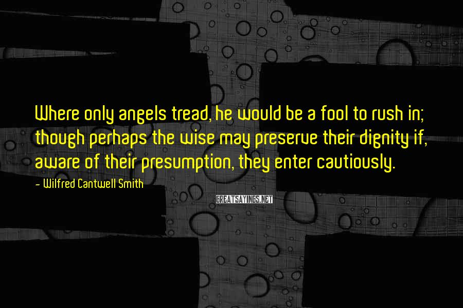 Wilfred Cantwell Smith Sayings: Where only angels tread, he would be a fool to rush in; though perhaps the