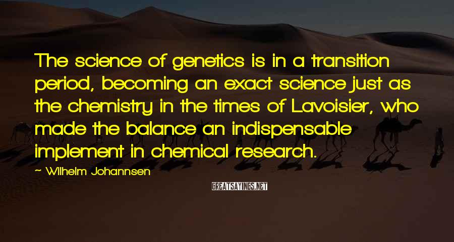 Wilhelm Johannsen Sayings: The science of genetics is in a transition period, becoming an exact science just as