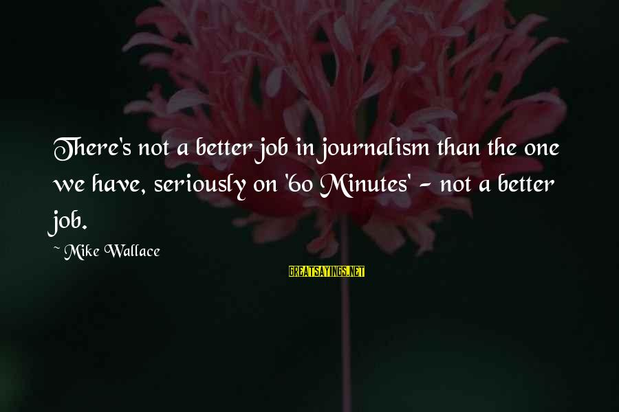 Wilhelm Liebknecht Sayings By Mike Wallace: There's not a better job in journalism than the one we have, seriously on '60