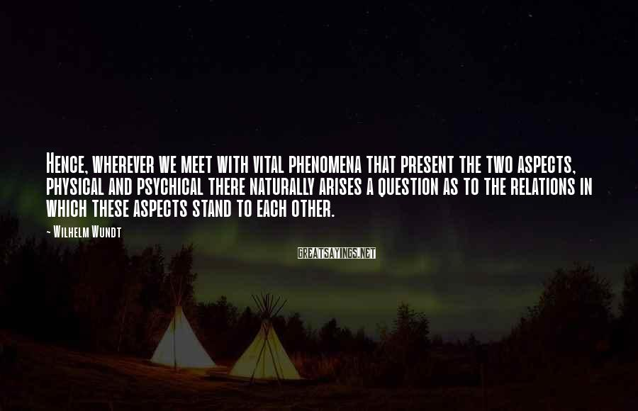 Wilhelm Wundt Sayings: Hence, wherever we meet with vital phenomena that present the two aspects, physical and psychical