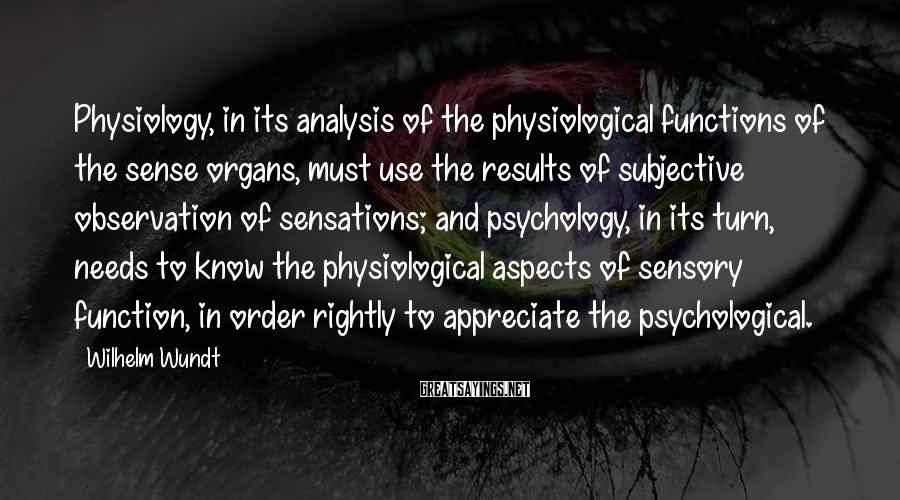 Wilhelm Wundt Sayings: Physiology, in its analysis of the physiological functions of the sense organs, must use the