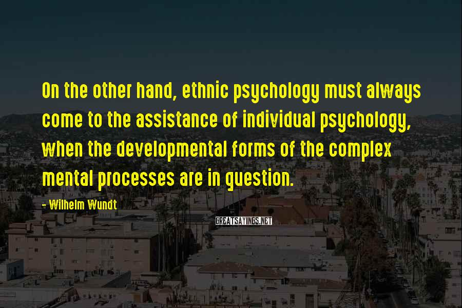Wilhelm Wundt Sayings: On the other hand, ethnic psychology must always come to the assistance of individual psychology,