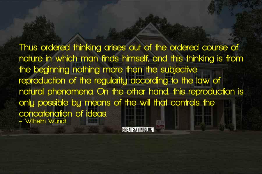 Wilhelm Wundt Sayings: Thus ordered thinking arises out of the ordered course of nature in which man finds