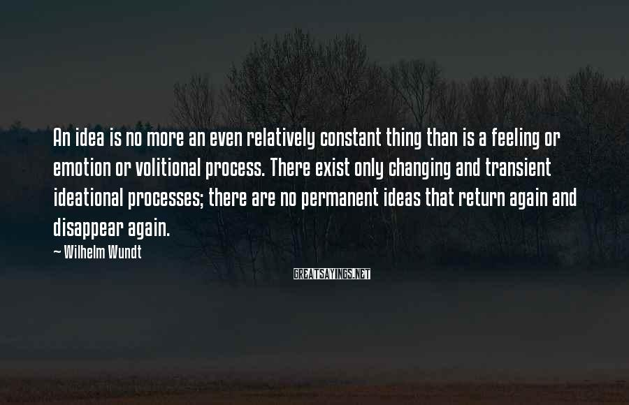 Wilhelm Wundt Sayings: An idea is no more an even relatively constant thing than is a feeling or