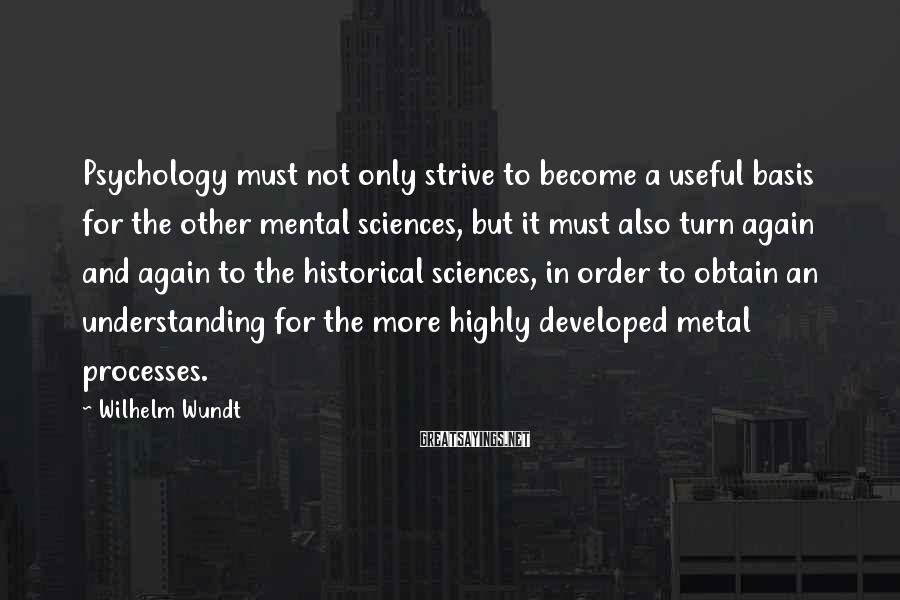 Wilhelm Wundt Sayings: Psychology must not only strive to become a useful basis for the other mental sciences,
