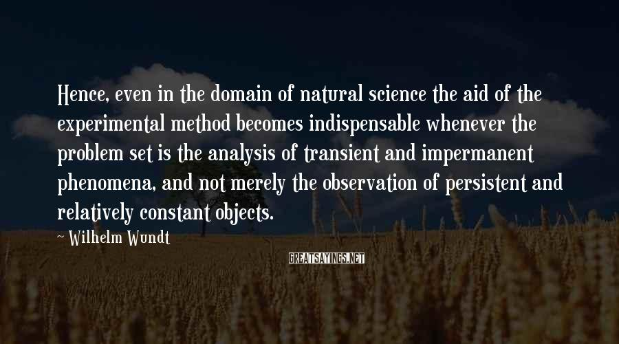 Wilhelm Wundt Sayings: Hence, even in the domain of natural science the aid of the experimental method becomes
