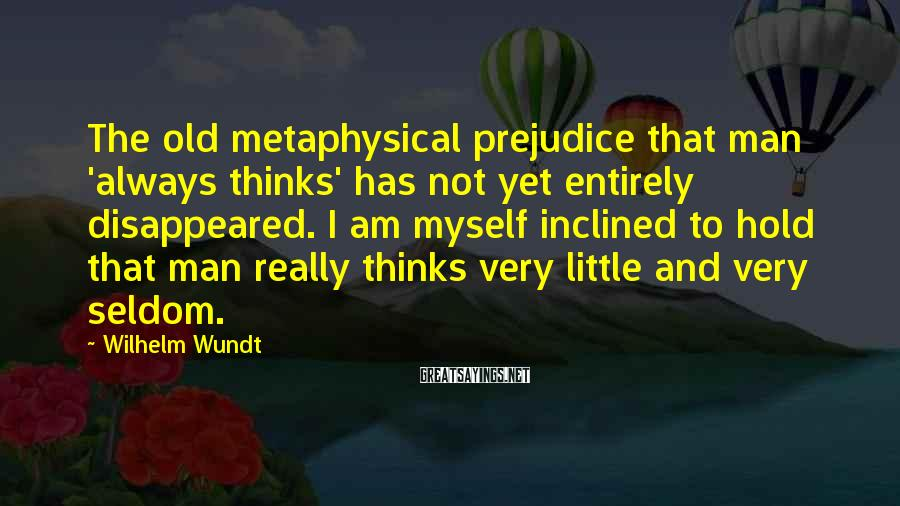 Wilhelm Wundt Sayings: The old metaphysical prejudice that man 'always thinks' has not yet entirely disappeared. I am