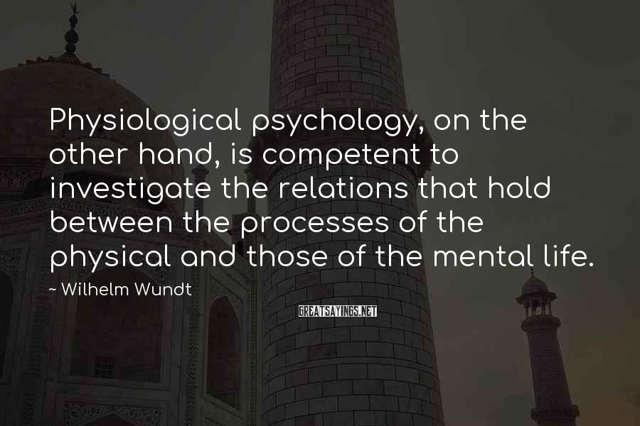 Wilhelm Wundt Sayings: Physiological psychology, on the other hand, is competent to investigate the relations that hold between