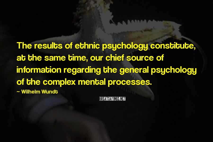 Wilhelm Wundt Sayings: The results of ethnic psychology constitute, at the same time, our chief source of information