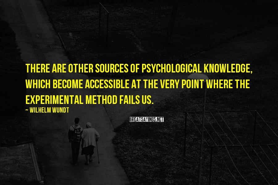Wilhelm Wundt Sayings: There are other sources of psychological knowledge, which become accessible at the very point where