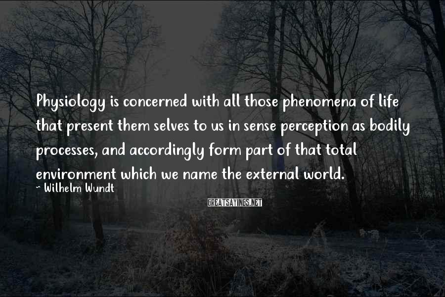 Wilhelm Wundt Sayings: Physiology is concerned with all those phenomena of life that present them selves to us