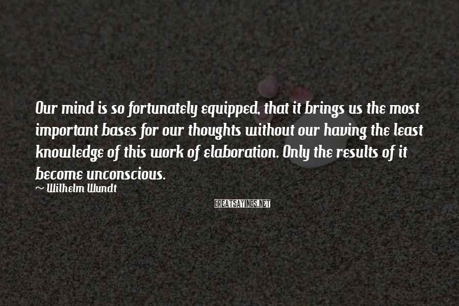 Wilhelm Wundt Sayings: Our mind is so fortunately equipped, that it brings us the most important bases for