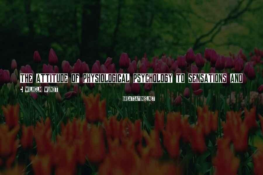 Wilhelm Wundt Sayings: The attitude of physiological psychology to sensations and feelings, considered as psychical elements, is, naturally,