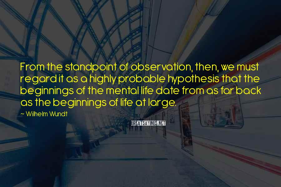 Wilhelm Wundt Sayings: From the standpoint of observation, then, we must regard it as a highly probable hypothesis