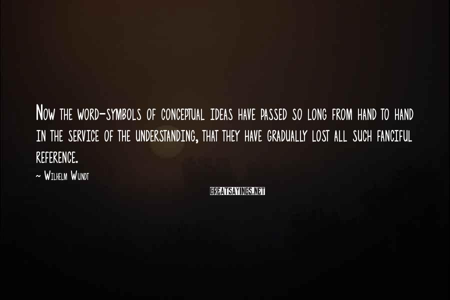 Wilhelm Wundt Sayings: Now the word-symbols of conceptual ideas have passed so long from hand to hand in