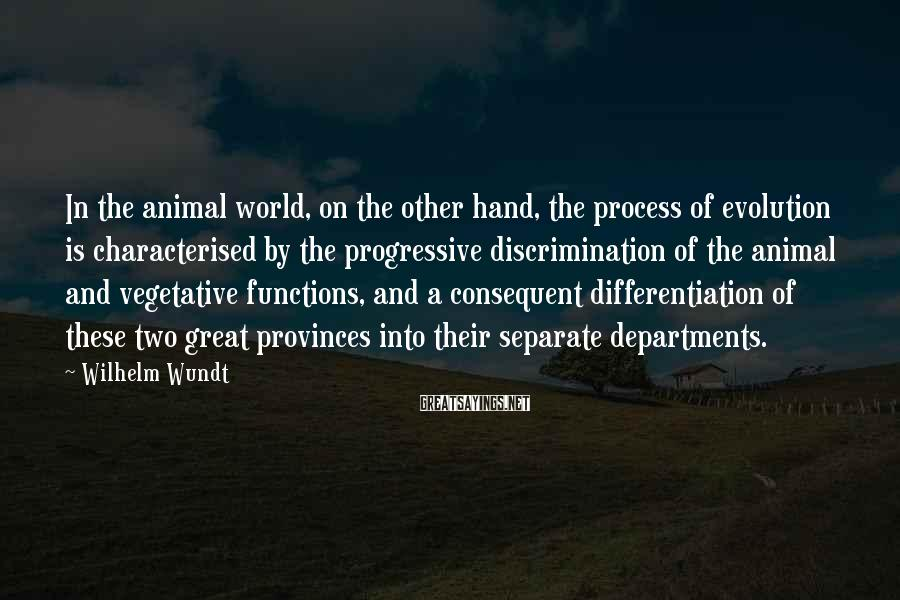 Wilhelm Wundt Sayings: In the animal world, on the other hand, the process of evolution is characterised by