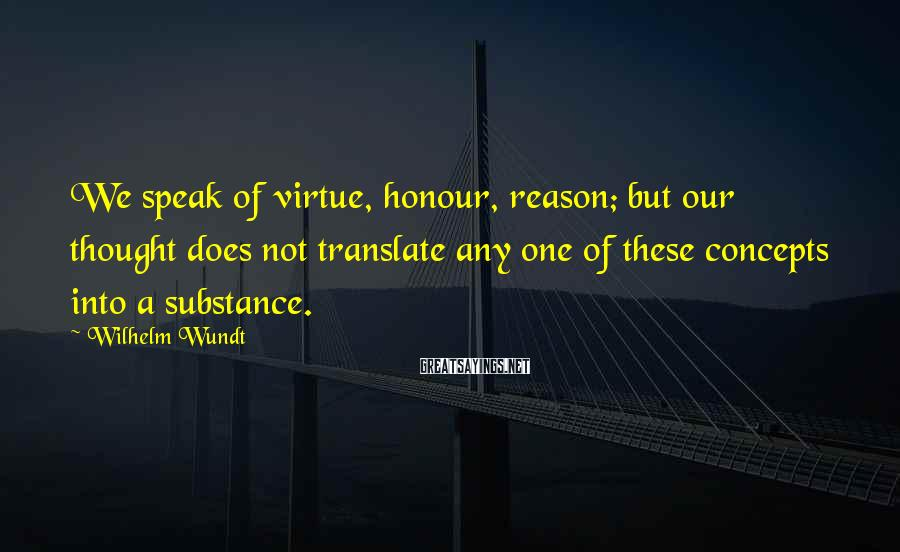 Wilhelm Wundt Sayings: We speak of virtue, honour, reason; but our thought does not translate any one of